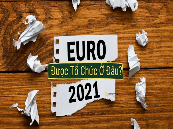 EURO 2021 tổ chức ở đâu? Nước nào đăng cai EURO 2021